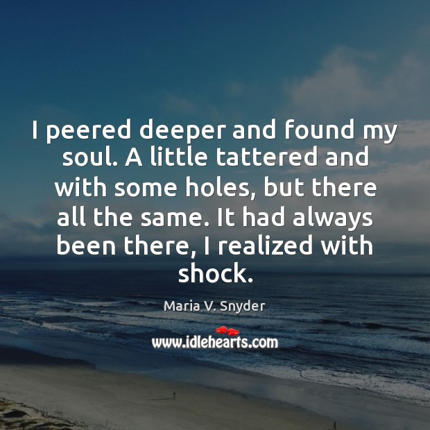 I peered deeper and found my soul. A little tattered and with Maria V. Snyder Picture Quote