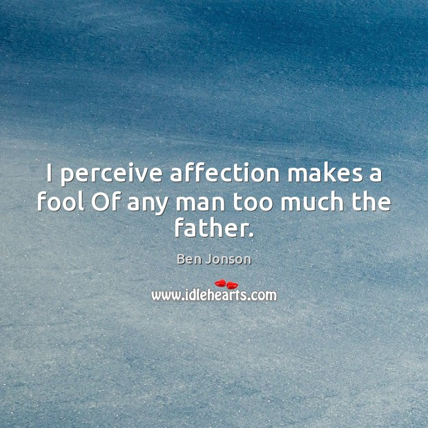 Image, I perceive affection makes a fool Of any man too much the father.