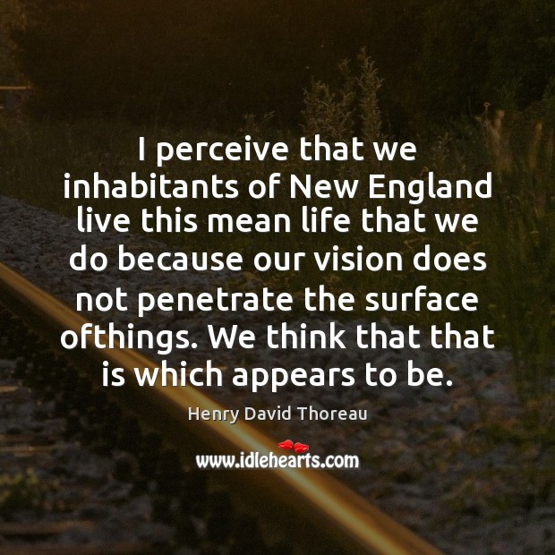 I perceive that we inhabitants of New England live this mean life Henry David Thoreau Picture Quote