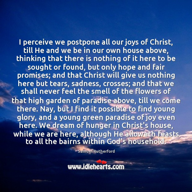 I perceive we postpone all our joys of Christ, till He and Samuel Rutherford Picture Quote