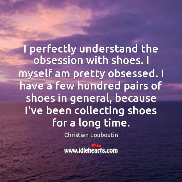I perfectly understand the obsession with shoes. I myself am pretty obsessed. Christian Louboutin Picture Quote