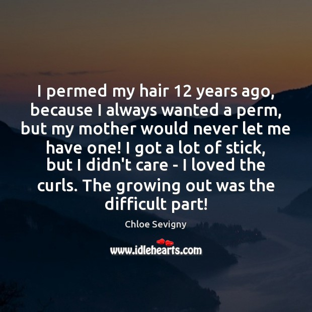 I permed my hair 12 years ago, because I always wanted a perm, Chloe Sevigny Picture Quote