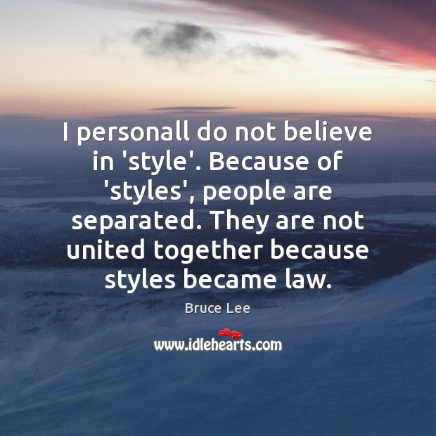 I personall do not believe in 'style'. Because of 'styles', people are Bruce Lee Picture Quote
