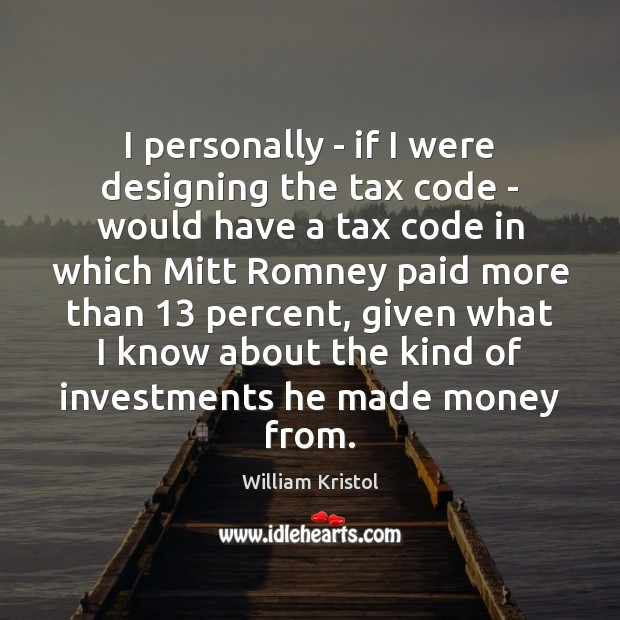 I personally – if I were designing the tax code – would William Kristol Picture Quote