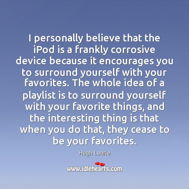 I personally believe that the iPod is a frankly corrosive device because Image