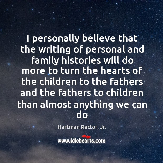I personally believe that the writing of personal and family histories will Image