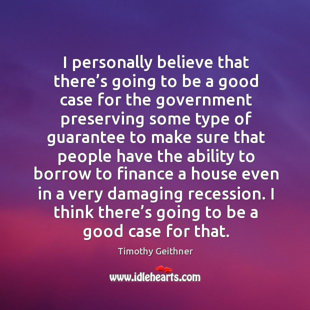 I personally believe that there's going to be a good case for the government preserving some Timothy Geithner Picture Quote