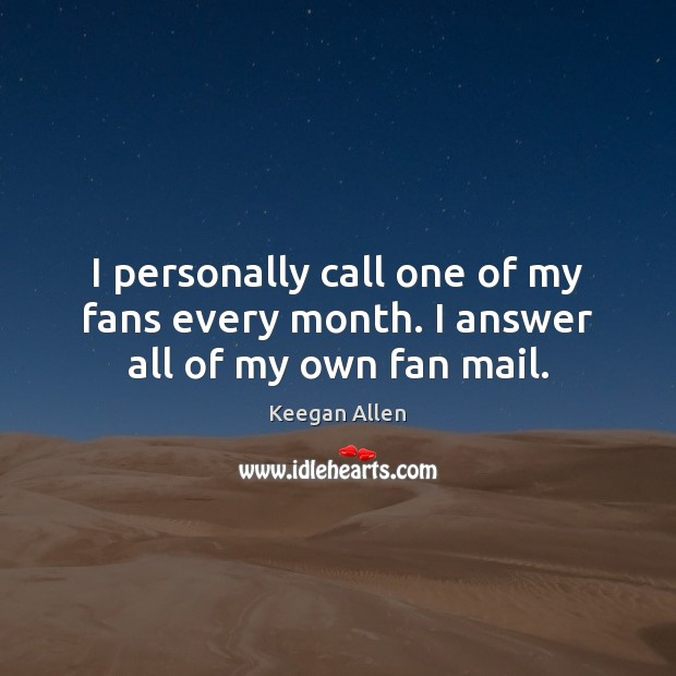 Keegan Allen Picture Quote image saying: I personally call one of my fans every month. I answer all of my own fan mail.