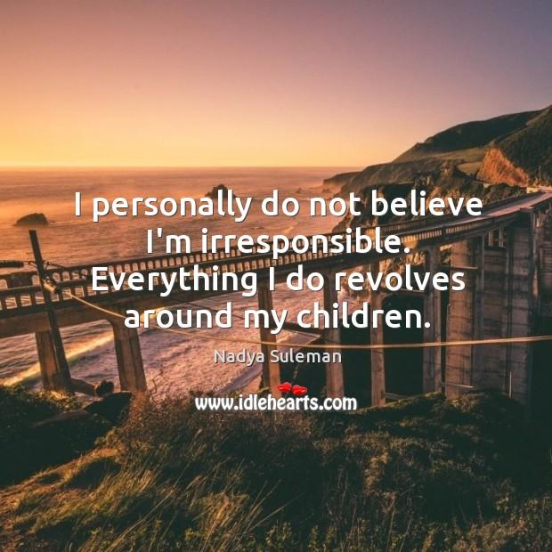I personally do not believe I'm irresponsible. Everything I do revolves around Image