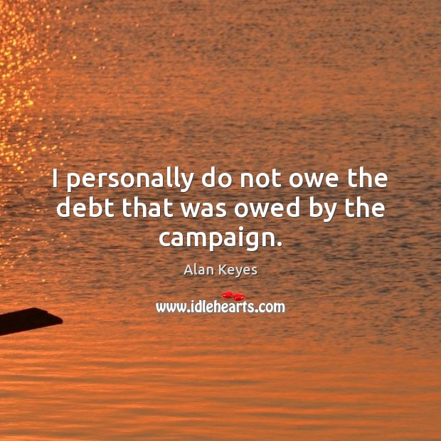 I personally do not owe the debt that was owed by the campaign. Image