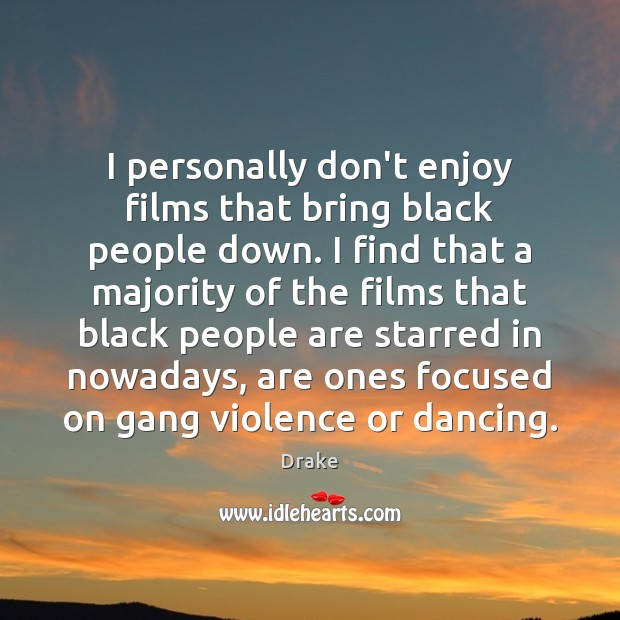I personally don't enjoy films that bring black people down. I find Image