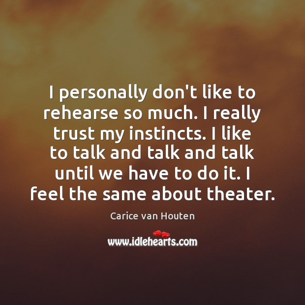 I personally don't like to rehearse so much. I really trust my Image