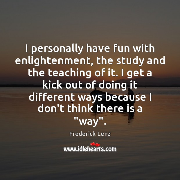 I personally have fun with enlightenment, the study and the teaching of Image