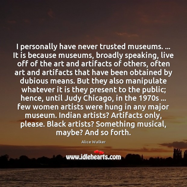 Image, I personally have never trusted museums. … It is because museums, broadly speaking,