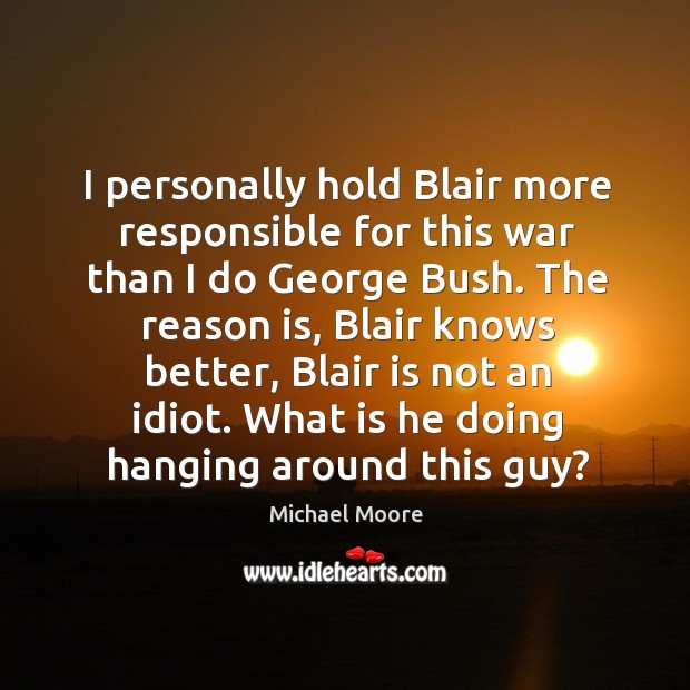 I personally hold blair more responsible for this war than I do george bush. Image