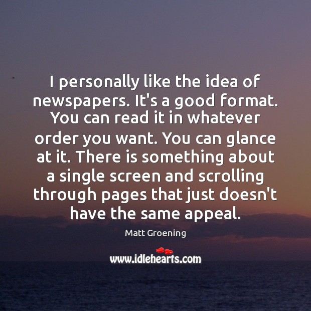 I personally like the idea of newspapers. It's a good format. You Matt Groening Picture Quote
