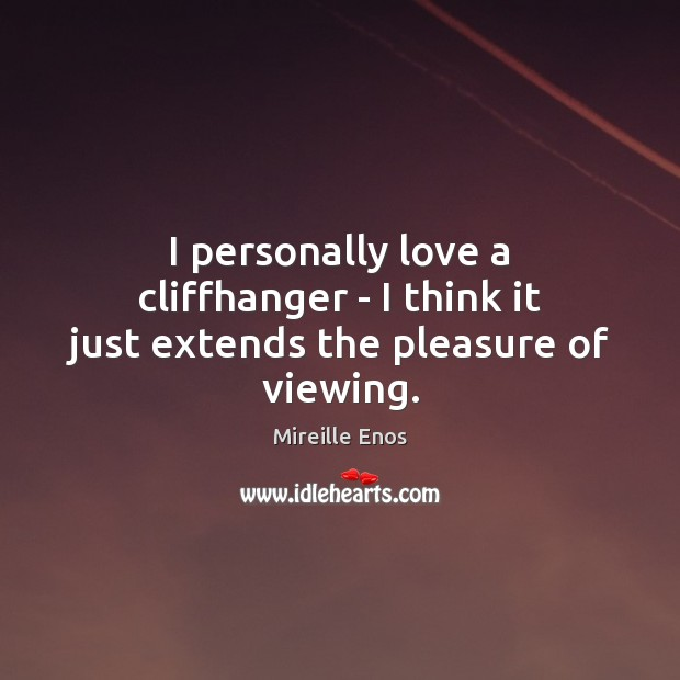 I personally love a cliffhanger – I think it just extends the pleasure of viewing. Mireille Enos Picture Quote