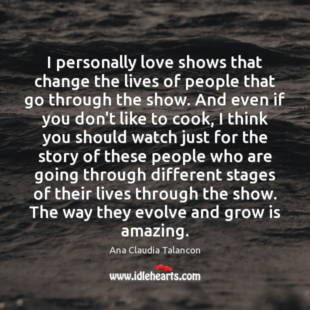 I personally love shows that change the lives of people that go Cooking Quotes Image
