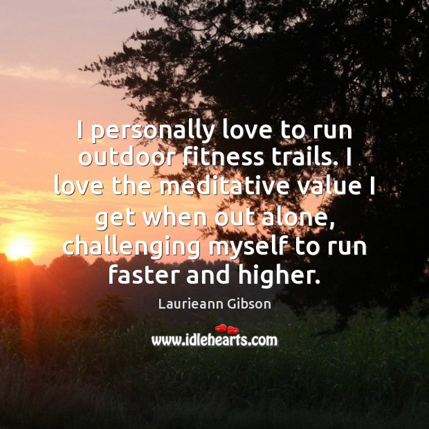 I personally love to run outdoor fitness trails. I love the meditative Fitness Quotes Image
