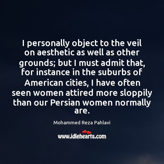 I personally object to the veil on aesthetic as well as other Mohammed Reza Pahlavi Picture Quote