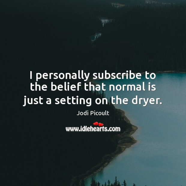 I personally subscribe to the belief that normal is just a setting on the dryer. Image