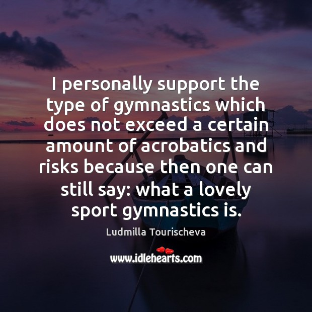 Image, I personally support the type of gymnastics which does not exceed a