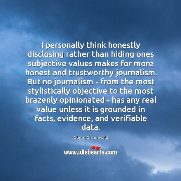 I personally think honestly disclosing rather than hiding ones subjective values makes Glenn Greenwald Picture Quote