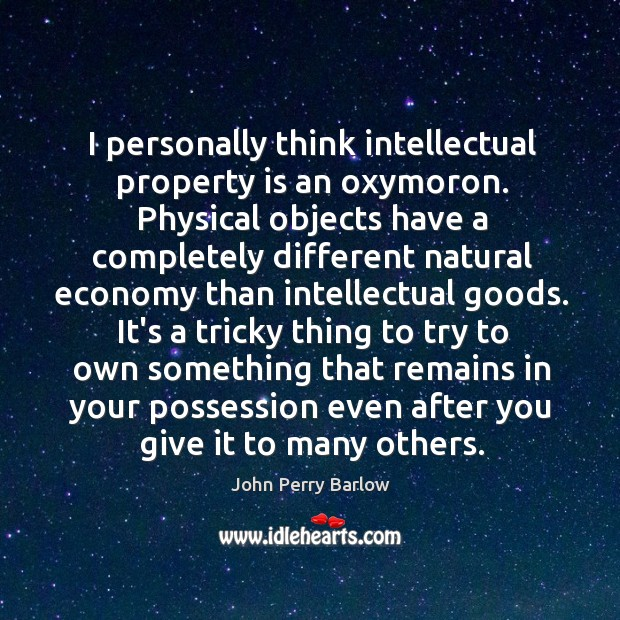 I personally think intellectual property is an oxymoron. Physical objects have a Image