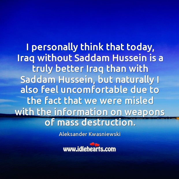 Image, I personally think that today, Iraq without Saddam Hussein is a truly