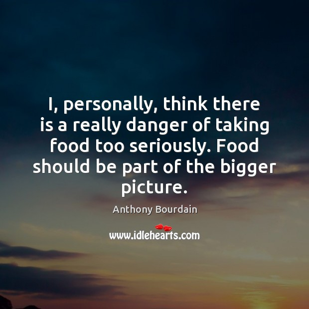Image, I, personally, think there is a really danger of taking food too