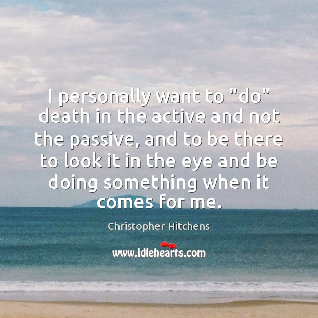 """I personally want to """"do"""" death in the active and not the Image"""