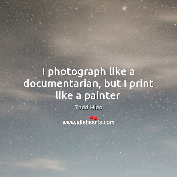 Image, I photograph like a documentarian, but I print like a painter