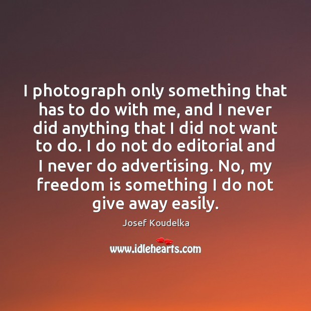 I photograph only something that has to do with me, and I Freedom Quotes Image