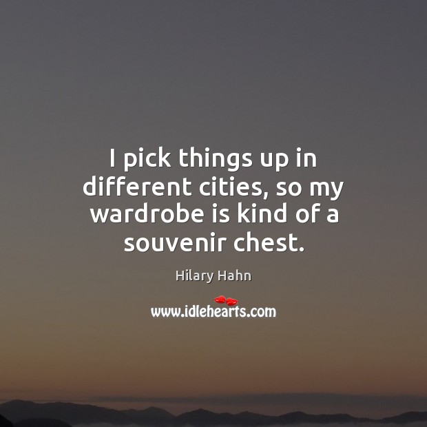 I pick things up in different cities, so my wardrobe is kind of a souvenir chest. Hilary Hahn Picture Quote