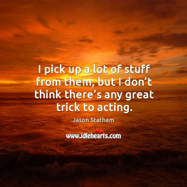 I pick up a lot of stuff from them, but I don't think there's any great trick to acting. Jason Statham Picture Quote