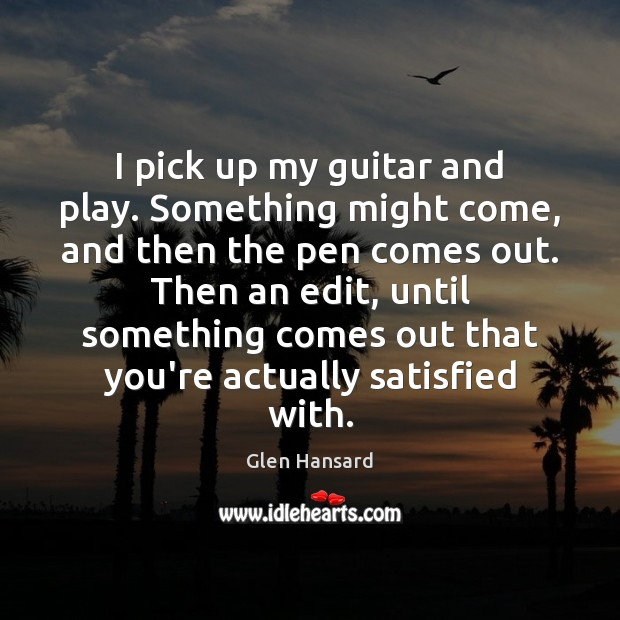 I pick up my guitar and play. Something might come, and then Glen Hansard Picture Quote
