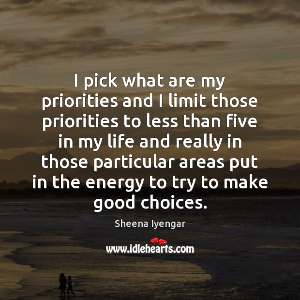 I pick what are my priorities and I limit those priorities to Sheena Iyengar Picture Quote