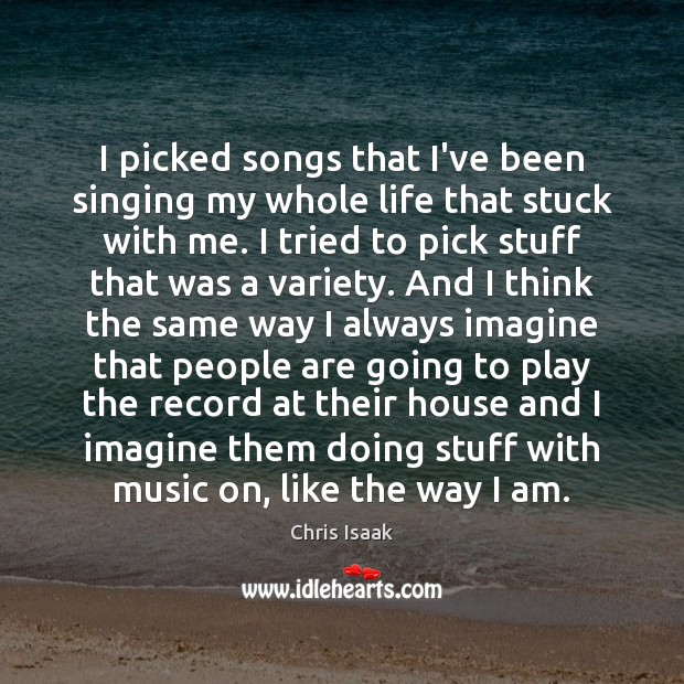 I picked songs that I've been singing my whole life that stuck Chris Isaak Picture Quote