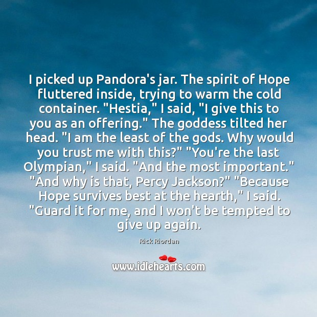 I picked up Pandora's jar. The spirit of Hope fluttered inside, trying Rick Riordan Picture Quote