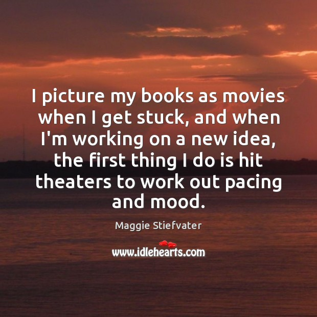 I picture my books as movies when I get stuck, and when Maggie Stiefvater Picture Quote