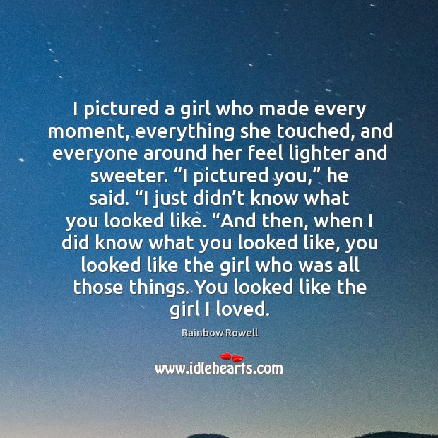 I pictured a girl who made every moment, everything she touched, and Rainbow Rowell Picture Quote