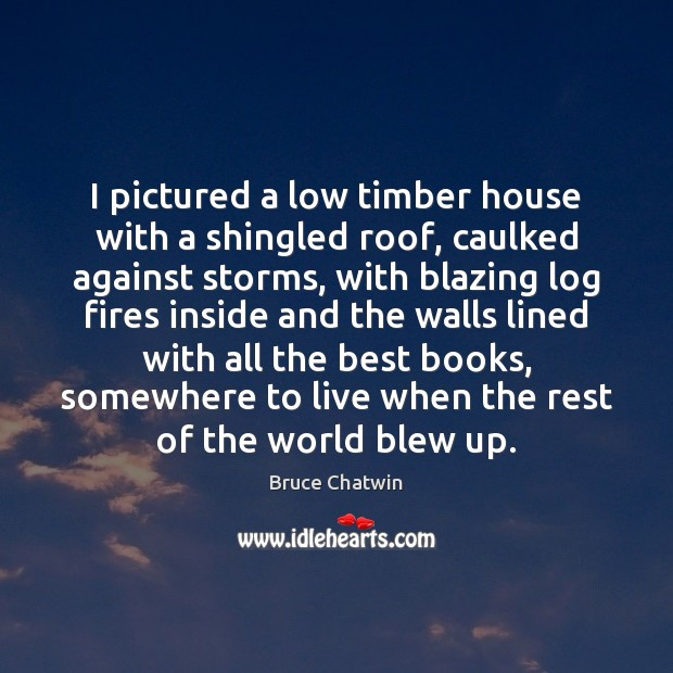 Image, I pictured a low timber house with a shingled roof, caulked against