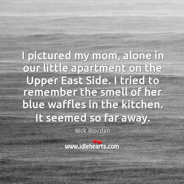I pictured my mom, alone in our little apartment on the Upper Rick Riordan Picture Quote