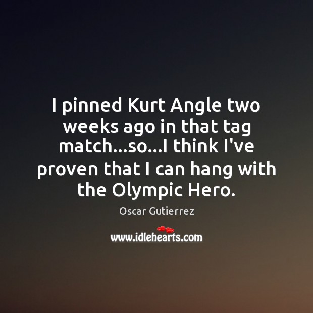 I pinned Kurt Angle two weeks ago in that tag match…so… Oscar Gutierrez Picture Quote