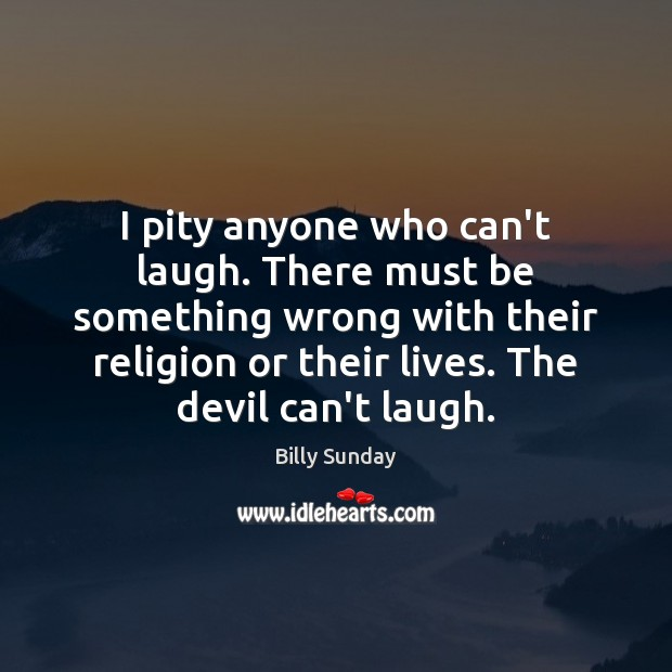 I pity anyone who can't laugh. There must be something wrong with Billy Sunday Picture Quote