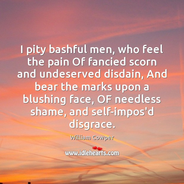 I pity bashful men, who feel the pain Of fancied scorn and William Cowper Picture Quote