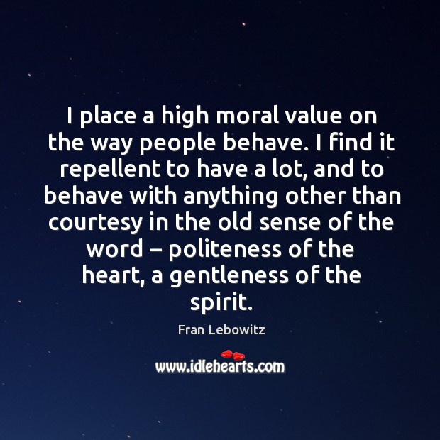 I place a high moral value on the way people behave. I find it repellent to have a lot Image