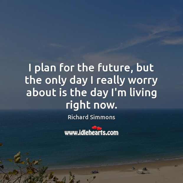 I plan for the future, but the only day I really worry Image