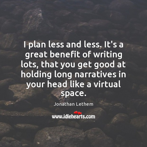 Image, I plan less and less. It's a great benefit of writing lots,