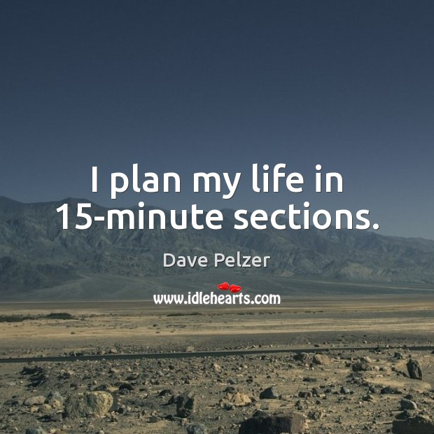I plan my life in 15-minute sections. Dave Pelzer Picture Quote
